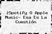 ¿Spotify O <b>Apple Music</b>? Esa Es La Cuestión