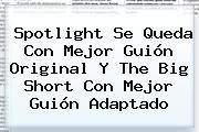 Spotlight Se Queda Con Mejor Guión Original Y <b>The Big Short</b> Con Mejor Guión Adaptado