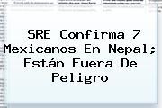 SRE Confirma 7 Mexicanos En <b>Nepal</b>; Están Fuera De Peligro