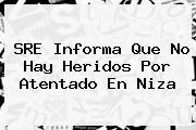 SRE Informa Que No Hay Heridos Por Atentado En <b>Niza</b>