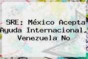 SRE: <b>México</b> Acepta Ayuda Internacional, Venezuela No