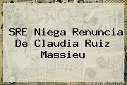 SRE Niega Renuncia De <b>Claudia Ruiz Massieu</b>