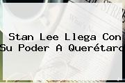 <b>Stan Lee</b> Llega Con Su Poder A Querétaro