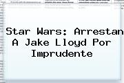 Star Wars: Arrestan A <b>Jake Lloyd</b> Por Imprudente