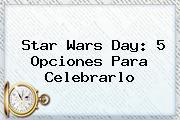 <b>Star Wars</b> Day: 5 Opciones Para Celebrarlo