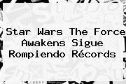 <b>Star Wars The Force Awakens</b> Sigue Rompiendo Récords