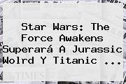 Star Wars: The Force Awakens Superará A Jurassic Wolrd Y <b>Titanic</b> <b>...</b>