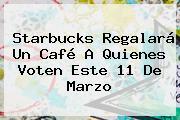 Starbucks Regalará Un Café A Quienes Voten Este <b>11 De Marzo</b>