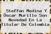 Steffan Medina Y <b>Óscar Murillo</b> Son Novedad En La Titular De Colombia