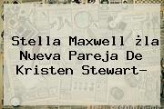 <b>Stella Maxwell</b> ¿la Nueva Pareja De Kristen Stewart?