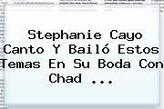 <b>Stephanie Cayo</b> Canto Y Bailó Estos Temas En Su Boda Con Chad ...