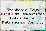 <b>Stephanie Cayo</b>: Mira Las Románticas Fotos De Su Matrimonio Con ...