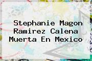 <b>Stephanie Magon Ramirez</b> Calena Muerta En Mexico