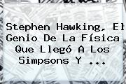<b>Stephen Hawking</b>, El Genio De La Física Que Llegó A Los Simpsons Y ...
