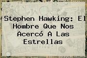 <b>Stephen Hawking</b>: El Hombre Que Nos Acercó A Las Estrellas