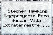 <b>Stephen Hawking</b> Megaproyecto Para Buscar Vida Extraterrestre <b>...</b>