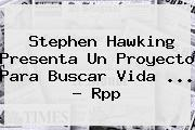 <b>Stephen Hawking</b> Presenta Un Proyecto Para Buscar Vida <b>...</b> - Rpp