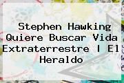 <b>Stephen Hawking</b> Quiere Buscar Vida Extraterrestre | El Heraldo