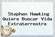 <b>Stephen Hawking</b> Quiere Buscar Vida Extraterrestre