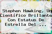 <b>Stephen Hawking</b>, Un Científico Brillante Con Estatus De Estrella Del ...