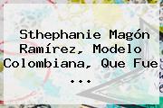 Sthephanie <b>Magón Ramírez</b>, Modelo Colombiana, Que Fue ...