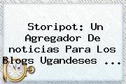 Storipot: Un Agregador De <b>noticias</b> Para Los Blogs Ugandeses <b>...</b>