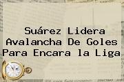 Suárez Lidera Avalancha De Goles Para Encara <b>la Liga</b>