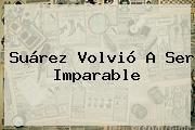 Suárez Volvió A Ser Imparable