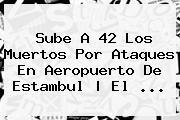 Sube A 42 Los Muertos Por Ataques En Aeropuerto De <b>Estambul</b> | El ...