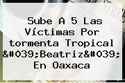 Sube A 5 Las Víctimas Por <b>tormenta Tropical</b> '<b>Beatriz</b>' En Oaxaca