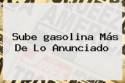 Sube <b>gasolina</b> Más De Lo Anunciado