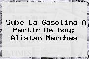 Sube La <b>gasolina</b> A Partir De Hoy; Alistan Marchas