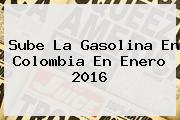 Sube La Gasolina En Colombia En Enero <b>2016</b>