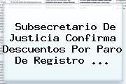 Subsecretario De Justicia Confirma Descuentos Por Paro De <b>Registro</b> <b>...</b>