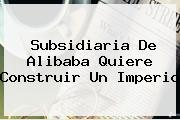 Subsidiaria De <b>Alibaba</b> Quiere Construir Un Imperio