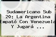 <b>Sudamericano Sub 20</b>: La Argentina Empató Con Venezuela Y Jugará ...