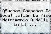 ¡Suenan Campanas De Boda! Julián Le Pide Matrimonio A Nelly En El <b>...</b>