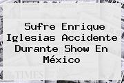 Sufre <b>Enrique Iglesias</b> Accidente Durante Show En México