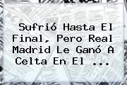 Sufrió Hasta El Final, Pero <b>Real Madrid</b> Le Ganó A Celta En El ...