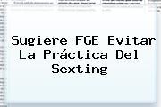 Sugiere FGE Evitar La Práctica Del <b>Sexting</b>