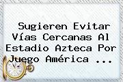 Sugieren Evitar Vías Cercanas Al Estadio Azteca Por Juego <b>América</b> ...