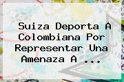 Suiza Deporta A Colombiana Por Representar Una Amenaza A ...