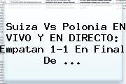<b>Suiza Vs Polonia</b> EN VIVO Y EN DIRECTO: Empatan 1-1 En Final De ...