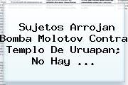 Sujetos Arrojan Bomba Molotov Contra Templo De Uruapan; No Hay <b>...</b>