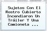 Sujetos Con El Rostro Cubierto Incendiaron Un Tráiler Y Una Camioneta <b>...</b>