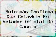 Sulaimán Confirma Que <b>Golovkin</b> Es Retador Oficial De Canelo