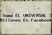 Suma EL <b>UNIVERSAL</b> 3 Millones En Facebook
