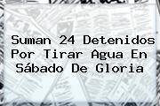 Suman 24 Detenidos Por Tirar Agua En <b>Sábado De Gloria</b>