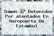 Suman 27 Detenidos Por <b>atentados</b> En <b>Aeropuerto</b> De <b>Estambul</b>