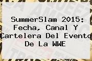 <b>SummerSlam 2015</b>: Fecha, Canal Y Cartelera Del Evento De La WWE